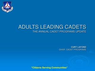 ADULTS LEADING CADETS THE ANNUAL CADET PROGRAMS UPDATE CURT LAFOND CHIEF, CADET PROGRAMS