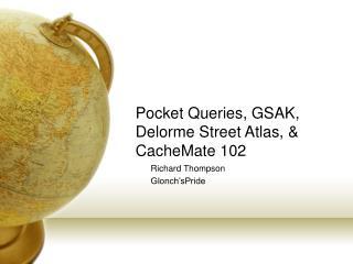 Pocket Queries, GSAK,  Delorme Street Atlas, & CacheMate 102