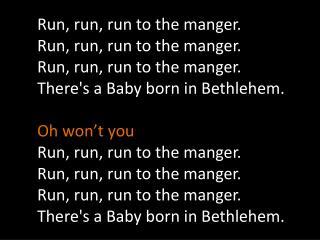 Run, run, run to the  manger . Run, run, run to the  manger . Run, run, run to the  manger .