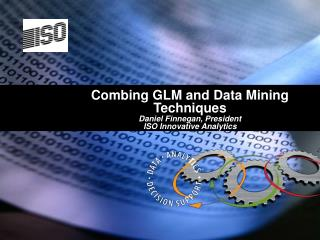 Combing GLM and Data Mining Techniques Daniel Finnegan, President ISO Innovative Analytics