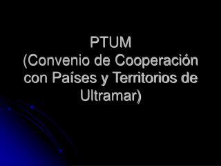 PTUM (Convenio de Cooperación con Países y Territorios de Ultramar)