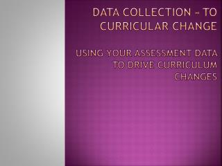 Data Collection – to Curricular Change Using your Assessment Data to Drive Curriculum Changes