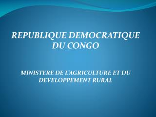 REPUBLIQUE DEMOCRATIQUE DU CONGO MINISTERE  DE L'AGRICULTURE ET DU DEVELOPPEMENT RURAL