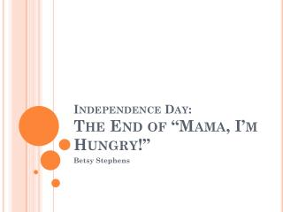 """Independence Day: The End of """"Mama, I'm Hungry!"""""""