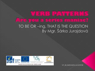 VERB PATTERNS  Are you a series maniac?