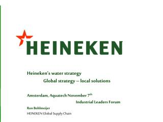 Heineken's water strategy  Global strategy – local solutions Amsterdam,  Aquatech  November 7 th