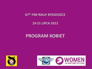 67 th  FIM RALLY BYDGOSZCZ 19-21 LIPCA 2012 PROGRAM KOBIET