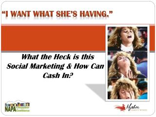 """I want what she's having."" What the Heck is this  Social Marketing & How Can I Cash In?"