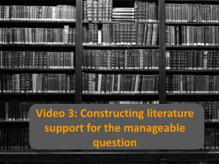 Video  3:  Constructing literature support for the manageable question