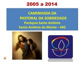 CAMINHADA DA   PASTORAL DA SOBRIEDADE     Paróquia  Santo Antônio  Santo Antônio do Monte – MG