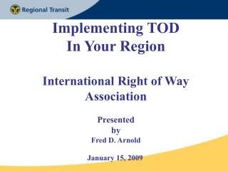 Implementing TOD In Your Region International Right of Way Association Presented  by