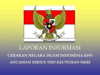 LAPORAN INFORMASI GERAKAN NEGARA ISLAM INDONESIA KW9 ANCAMAN SERIUS THD KEUTUHAN NKRI