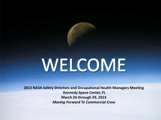 WELCOME 2013  NASA Safety Directors and Occupational Health Managers Meeting