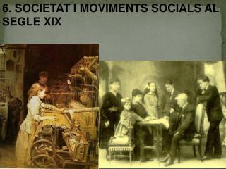 6.  SOCIETAT I MOVIMENTS SOCIALS AL SEGLE XIX