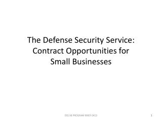 The Defense Security Service: Contract Opportunities for  Small Businesses
