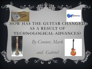How has the Guitar changed as a result of Technological advances?
