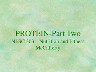 PROTEIN-Part Two NFSC 303 – Nutrition and Fitness McCafferty