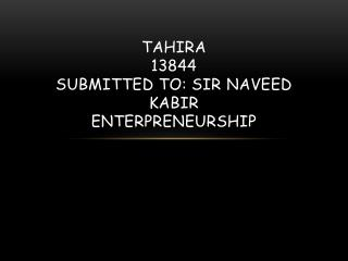 TAHIRA 13844 Submitted To: Sir  naveed kabir enterpreneurship