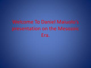 Welcome To Daniel Maiuolo's presentation on the Mesozoic Era.