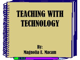 TEACHING WITH TECHNOLOGY By: Magnolia E.  Macam