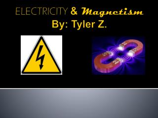 ELECTRICITY & Magnetism By: Tyler Z.
