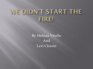 We didn't start the fire!