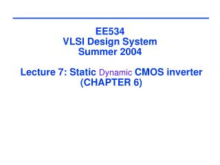 EE534 VLSI Design System Summer 2004   Lecture 7: Static Dynamic CMOS inverter  CHAPTER 6