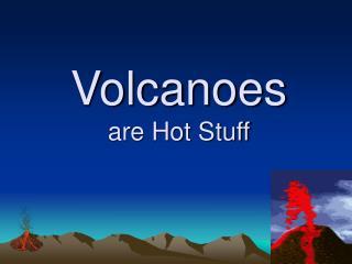 Volcanoes are Hot Stuff
