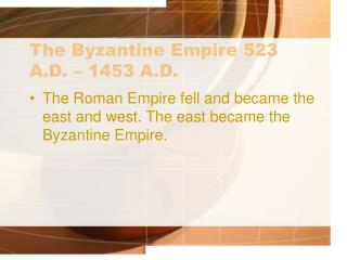 The Byzantine Empire 523 A.D. – 1453 A.D.