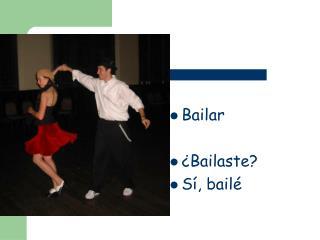 Bailar ¿Bailaste? Sí, bailé
