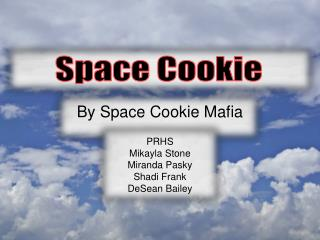 By Space Cookie Mafia  PRHS Mikayla Stone Miranda  Pasky Shadi  Frank DeSean  Bailey