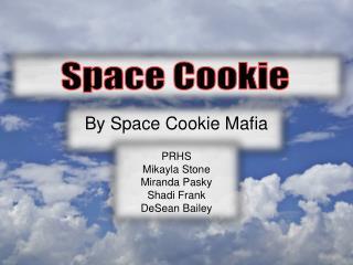 By Space Cookie Mafia  PRHS Mikayla Stone Miranda  Pasky Shadi  Frank DeSean  Bailey