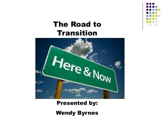 The Road to Transition Presented by:  Wendy Byrnes