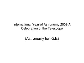 International Year of Astronomy 2009 A Celebration of the Telescope