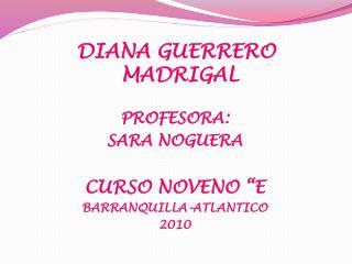 """DIANA GUERRERO MADRIGAL  PROFESORA:  SARA NOGUERA  CURSO NOVENO """"E BARRANQUILLA-ATLANTICO  2010"""