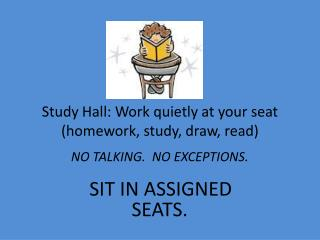 Study Hall: Work quietly at your seat  (homework, study, draw, read)