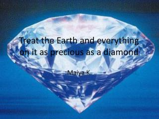 Treat the Earth and everything on it as precious as a diamond