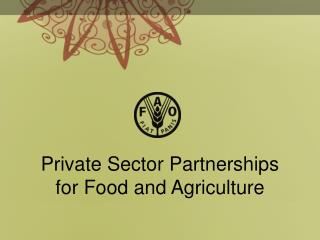 Private Sector Partnerships  for Food and Agriculture