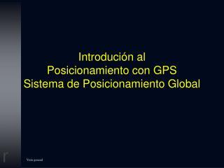 Introduci�n al  Posicionamiento con GPS Sistema de Posicionamiento Global