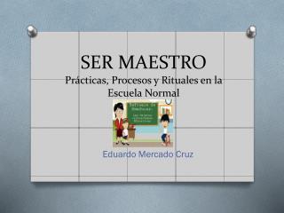 SER MAESTRO Prácticas, Procesos y Rituales en la Escuela Normal