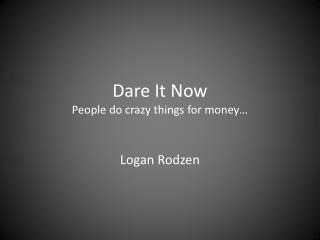 Dare It  Now People do crazy things for money…