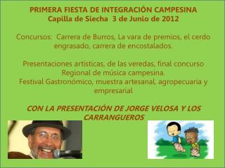 PRIMERA FIESTA DE INTEGRACIÓN CAMPESINA Capilla de  Siecha   3 de Junio de 2012