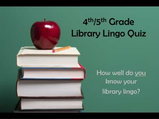 4 th /5 th  Grade  Library Lingo Quiz