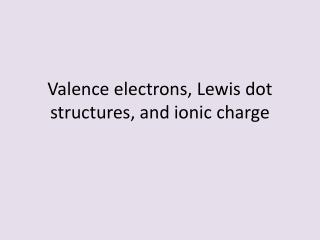 Valence electrons, Lewis dot structures, and ionic charge