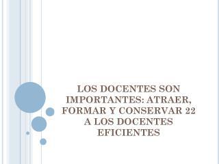 LOS DOCENTES SON IMPORTANTES: ATRAER, FORMAR Y CONSERVAR 22 A LOS DOCENTES EFICIENTES