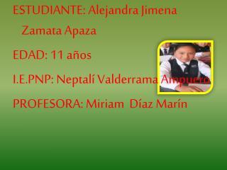 ESTUDIANTE: Alejandra Jimena Zamata Apaza EDAD: 11 años I.E.PNP: Neptalí Valderrama Ampuero