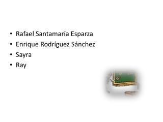 Rafael Santamaría Esparza Enrique Rodríguez Sánchez Sayra Ray