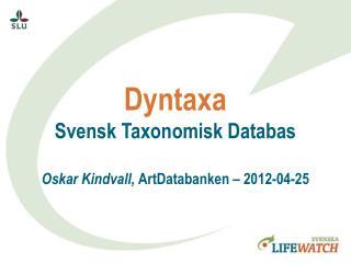 Dyntaxa Svensk Taxonomisk Databas Oskar Kindvall,  ArtDatabanken  –  2012-04-25