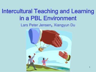 Intercultural Teaching and Learning  in a PBL Environment Lars Peter Jensen ,  Xiangyun Du