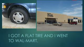 I got a flat tire and I went to  wal - mart .